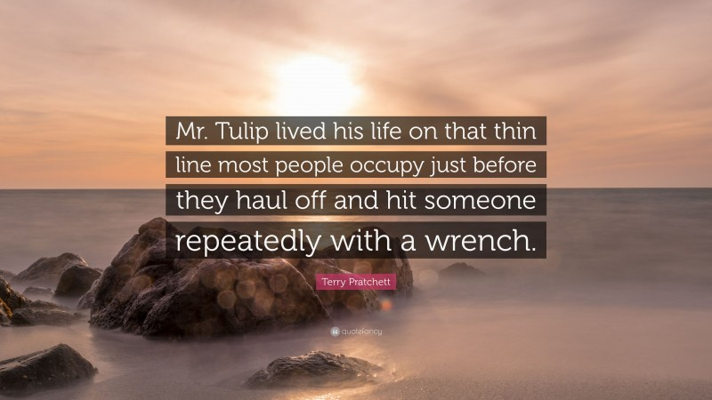 """Terry Pratchett Quote: """"Mr. Tulip lived his life on that thin line most people occupy just before they haul off and hit someone repeatedly with a wrench."""""""