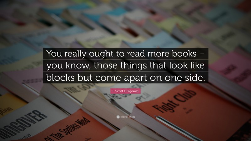 """F. Scott Fitzgerald Quote: """"You really ought to read more books – you know, those things that look like blocks but come apart on one side."""""""