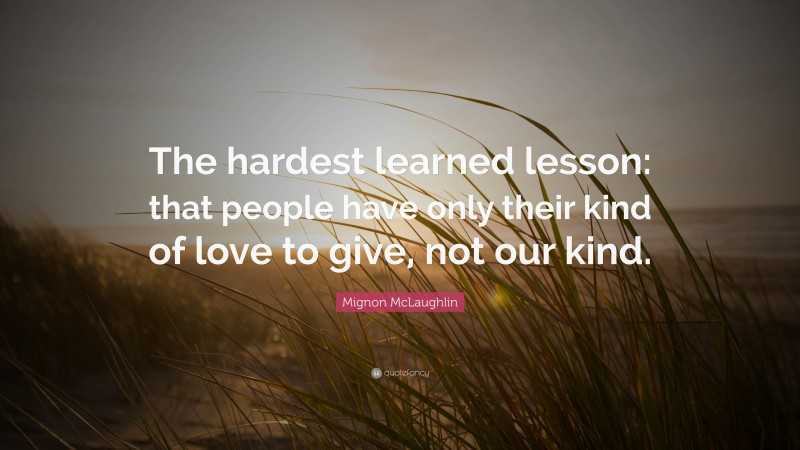 """Mignon McLaughlin Quote: """"The hardest learned lesson: that people have only their kind of love to give, not our kind."""""""
