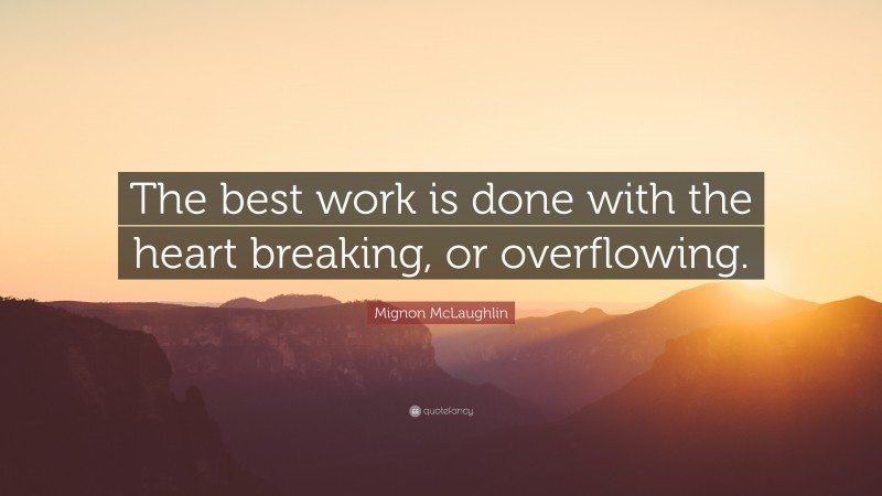 """Mignon McLaughlin Quote: """"The best work is done with the heart breaking, or overflowing."""""""