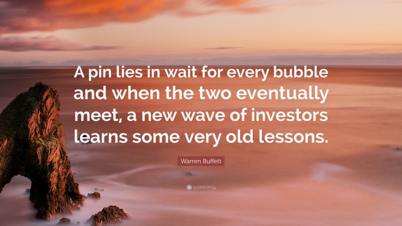 "Warren Buffett Quote: ""A pin lies in wait for every bubble and when the two eventually meet, a new wave of investors learns some very old lessons."""