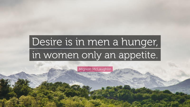 """Mignon McLaughlin Quote: """"Desire is in men a hunger, in women only an appetite."""""""
