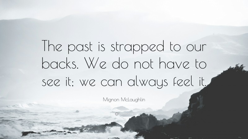 """Mignon McLaughlin Quote: """"The past is strapped to our backs. We do not have to see it; we can always feel it."""""""