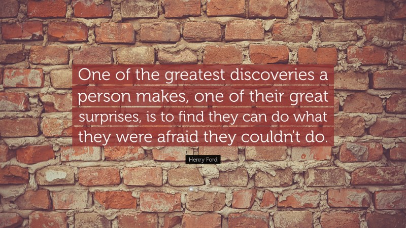 """Henry Ford Quote: """"One of the greatest discoveries a person makes, one of their great surprises, is to find they can do what they were afraid they couldn't do."""""""