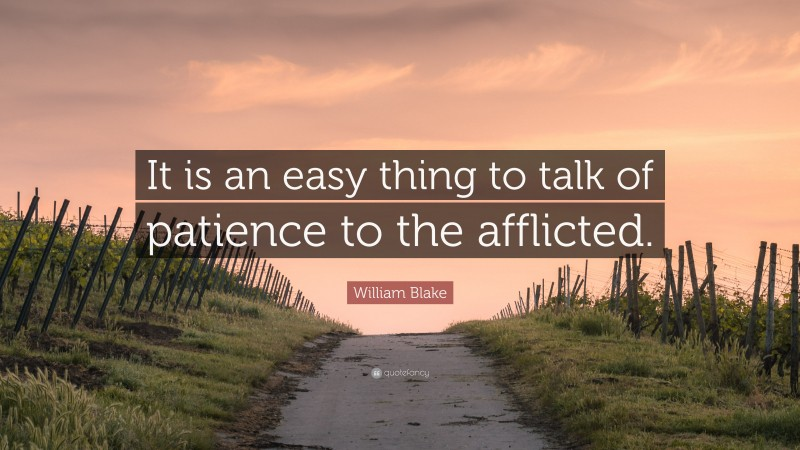 """William Blake Quote: """"It is an easy thing to talk of patience to the afflicted."""""""