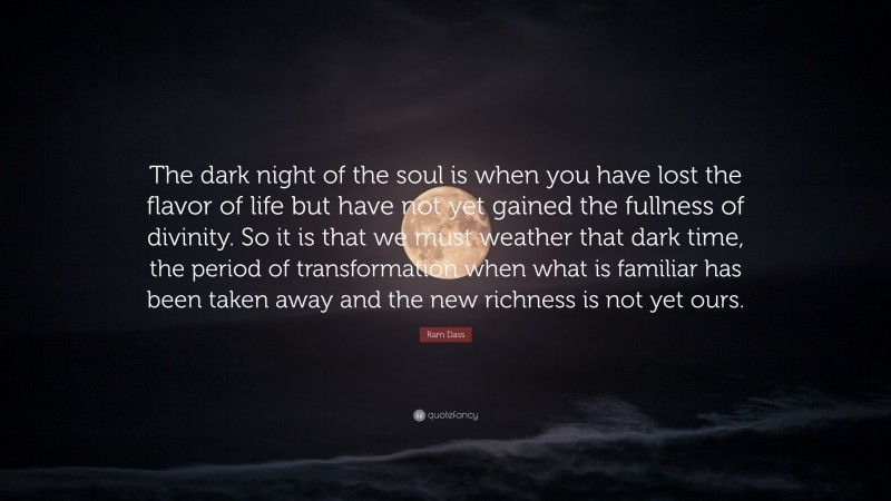 """Ram Dass Quote: """"The dark night of the soul is when you have lost the flavor of life but have not yet gained the fullness of divinity. So it is that we must weather that dark time, the period of transformation when what is familiar has been taken away and the new richness is not yet ours."""""""