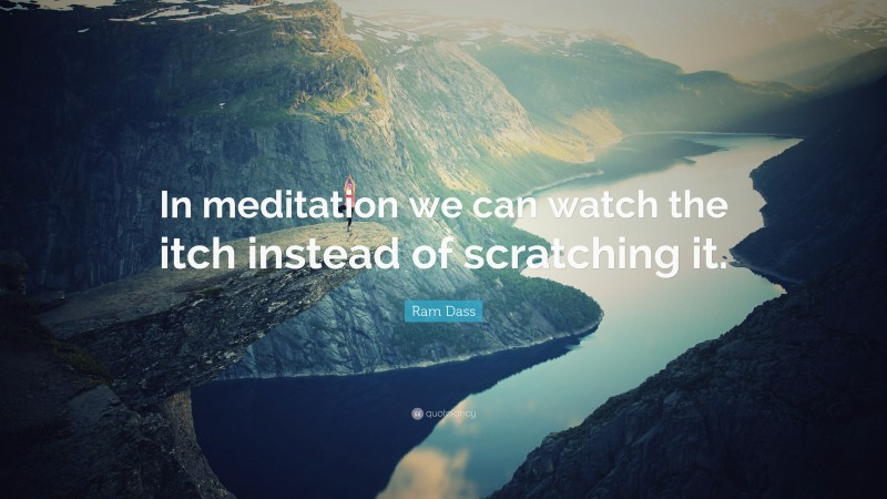 """Ram Dass Quote: """"In meditation we can watch the itch instead of scratching it."""""""