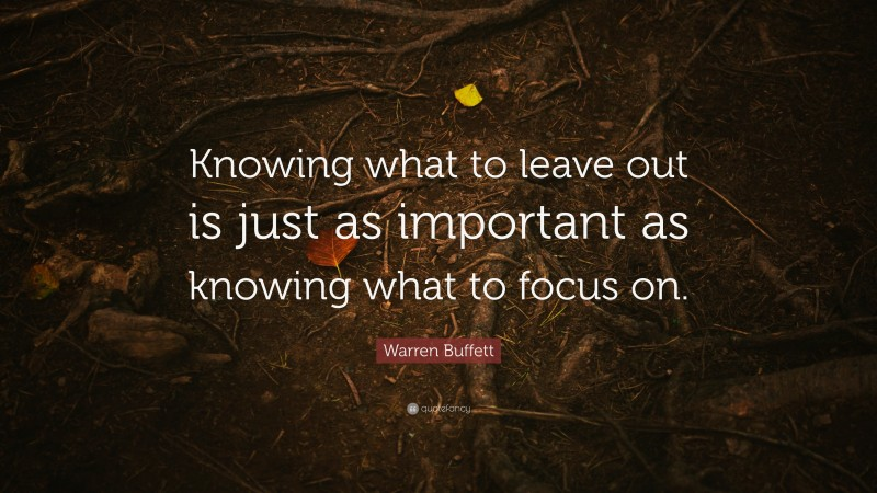 """Warren Buffett Quote: """"Knowing what to leave out is just as important as knowing what to focus on."""""""