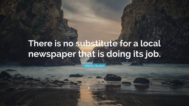 """Warren Buffett Quote: """"There is no substitute for a local newspaper that is doing its job."""""""
