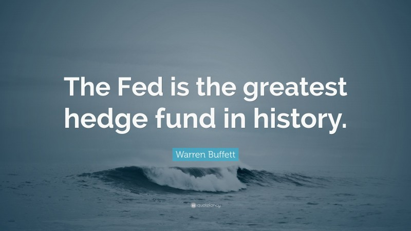 """Warren Buffett Quote: """"The Fed is the greatest hedge fund in history."""""""