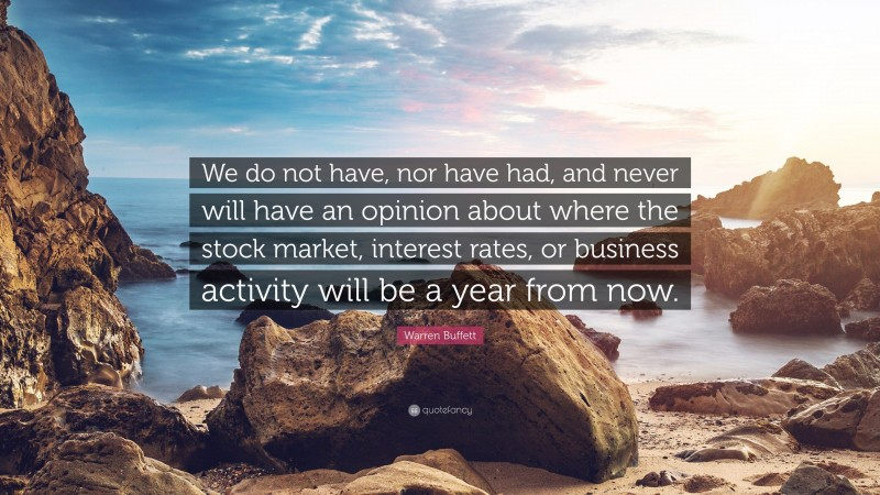 "Warren Buffett Quote: ""We do not have, nor have had, and never will have an opinion about where the stock market, interest rates, or business activity will be a year from now."""