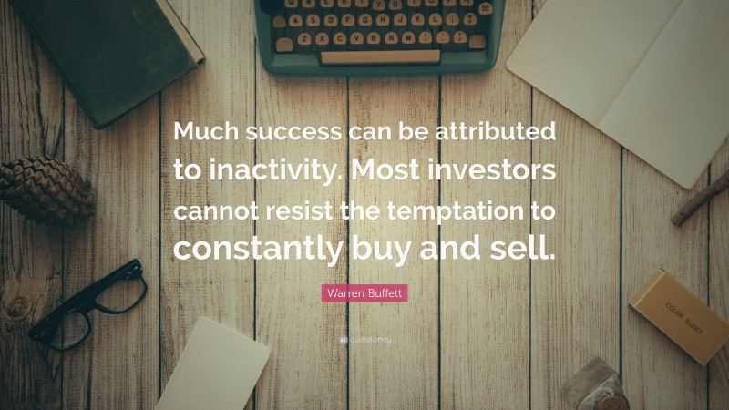 """Warren Buffett Quote: """"Much success can be attributed to inactivity. Most investors cannot resist the temptation to constantly buy and sell."""""""
