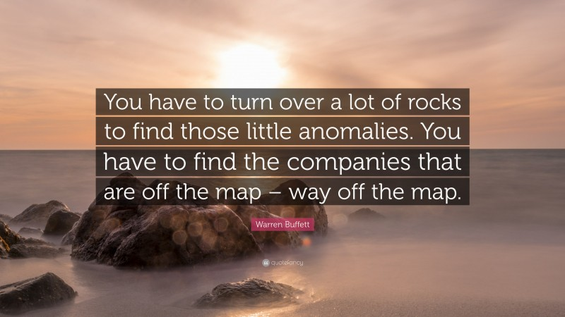 """Warren Buffett Quote: """"You have to turn over a lot of rocks to find those little anomalies. You have to find the companies that are off the map – way off the map."""""""