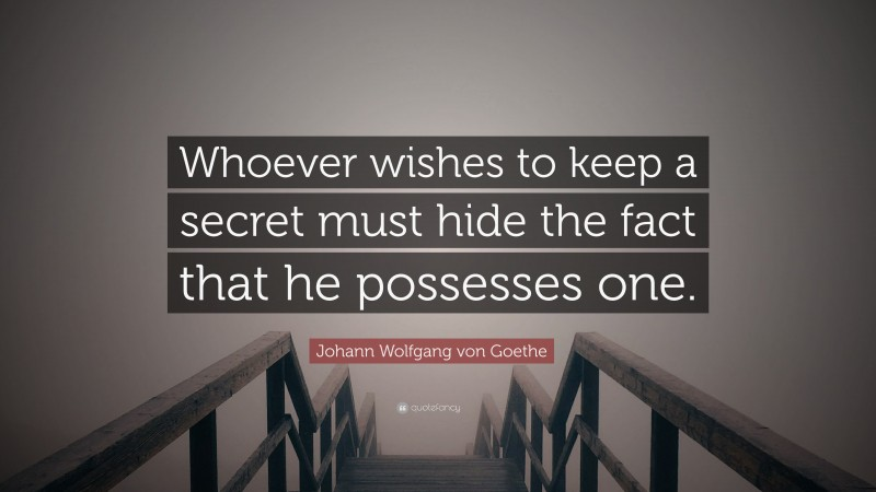 "Johann Wolfgang von Goethe Quote: ""Whoever wishes to keep a secret must hide the fact that he possesses one."""