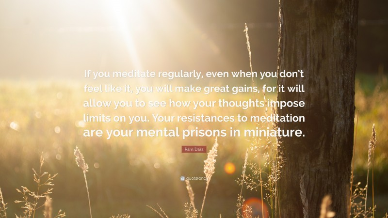 """Ram Dass Quote: """"If you meditate regularly, even when you don't feel like it, you will make great gains, for it will allow you to see how your thoughts impose limits on you. Your resistances to meditation are your mental prisons in miniature."""""""