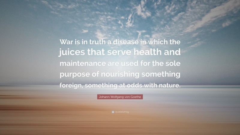 "Johann Wolfgang von Goethe Quote: ""War is in truth a disease in which the juices that serve health and maintenance are used for the sole purpose of nourishing something foreign, something at odds with nature."""