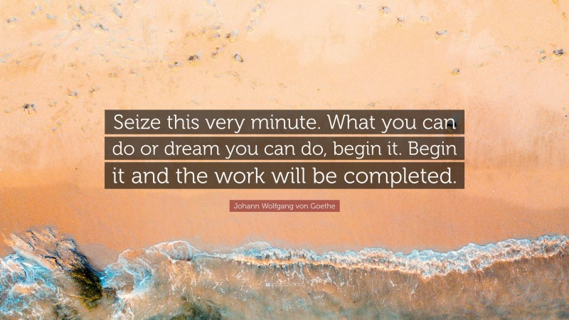 "Johann Wolfgang von Goethe Quote: ""Seize this very minute. What you can do or dream you can do, begin it. Begin it and the work will be completed."""