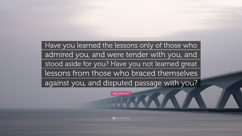 """Walt Whitman Quote: """"Have you learned the lessons only of those who admired you, and were tender with you, and stood aside for you? Have you not learned great lessons from those who braced themselves against you, and disputed passage with you?"""""""
