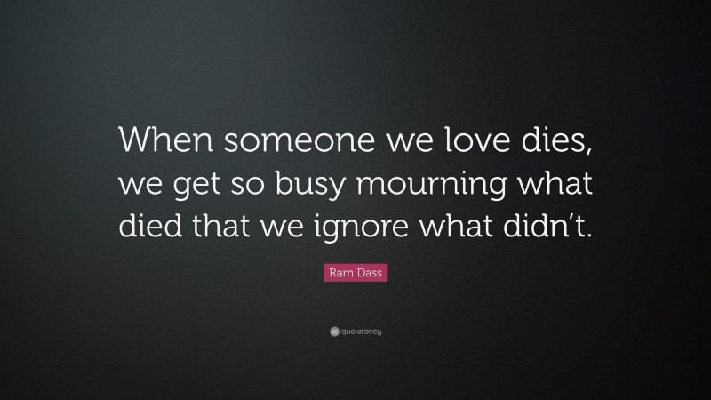 """Ram Dass Quote: """"When someone we love dies, we get so busy mourning what died that we ignore what didn't."""""""
