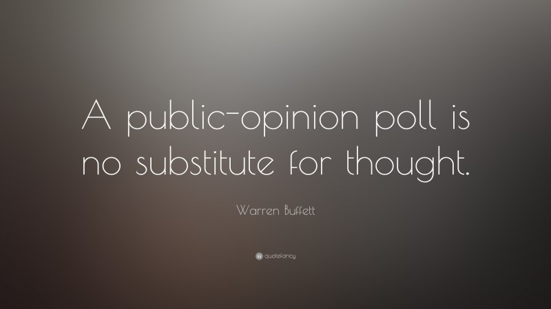"Warren Buffett Quote: ""A public-opinion poll is no substitute for thought."""