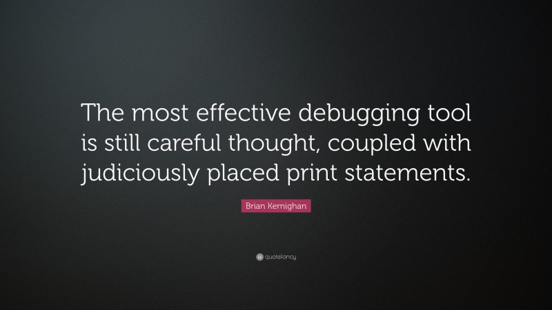 """Brian Kernighan Quote: """"The most effective debugging tool is still careful thought, coupled with judiciously placed print statements."""""""