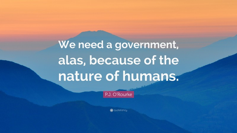 """P.J. O'Rourke Quote: """"We need a government, alas, because of the nature of humans."""""""