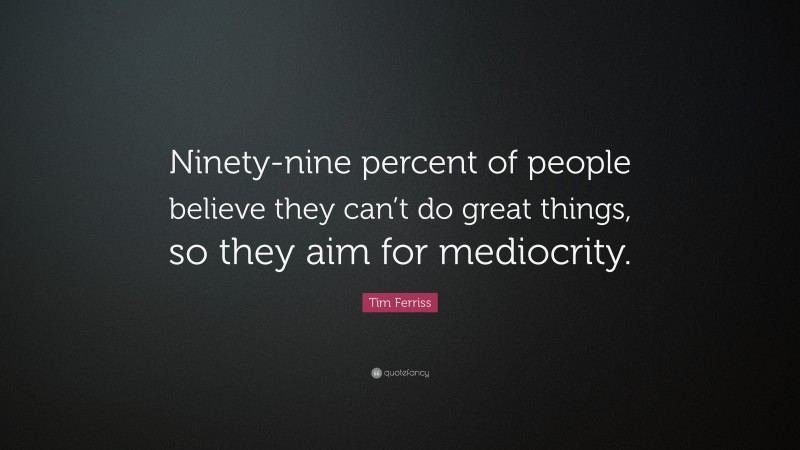 """Tim Ferriss Quote: """"Ninety-nine percent of people believe they can't do great things, so they aim for mediocrity."""""""