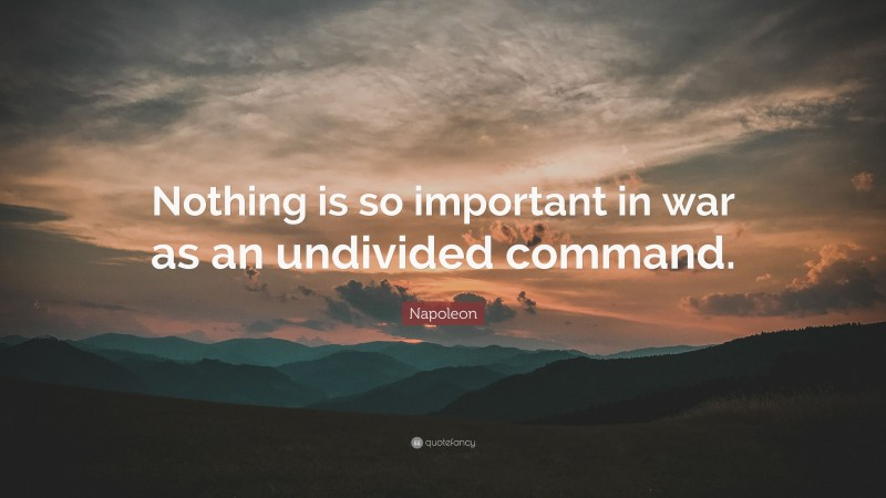 "Napoleon Quote: ""Nothing is so important in war as an undivided command."""