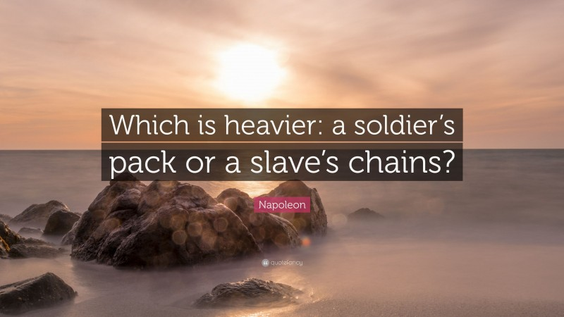 """Napoleon Quote: """"Which is heavier: a soldier's pack or a slave's chains?"""""""