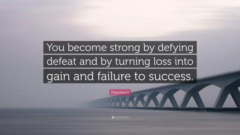 """Napoleon Quote: """"You become strong by defying defeat and by turning loss into gain and failure to success."""""""