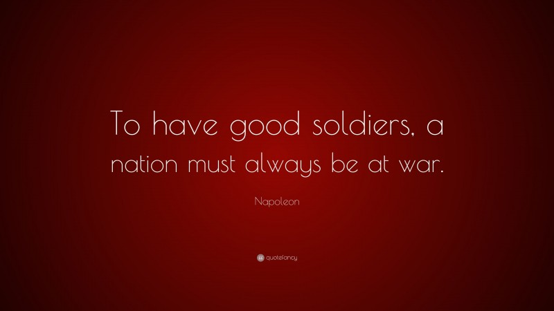 """Napoleon Quote: """"To have good soldiers, a nation must always be at war."""""""