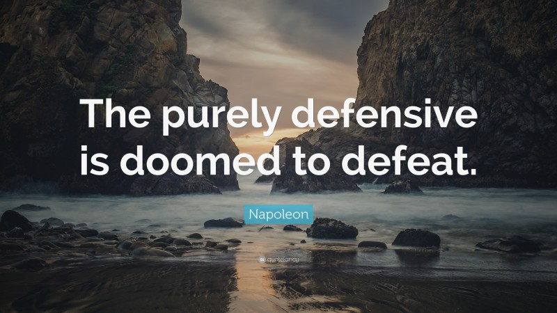 """Napoleon Quote: """"The purely defensive is doomed to defeat."""""""