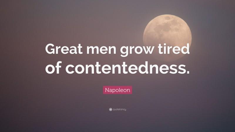 "Napoleon Quote: ""Great men grow tired of contentedness."""