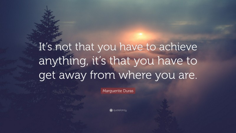 """Marguerite Duras Quote: """"It's not that you have to achieve anything, it's that you have to get away from where you are."""""""