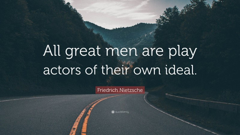 """Friedrich Nietzsche Quote: """"All great men are play actors of their own ideal."""""""