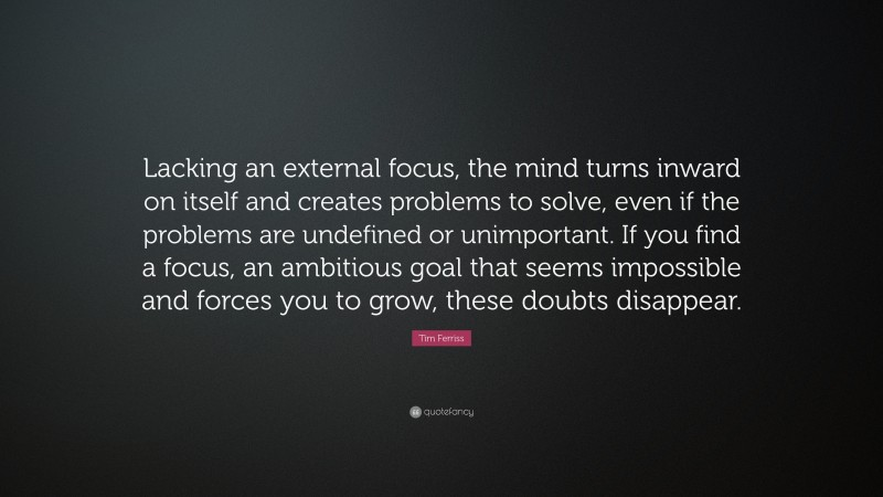 """Tim Ferriss Quote: """"Lacking an external focus, the mind turns inward on itself and creates problems to solve, even if the problems are undefined or unimportant. If you find a focus, an ambitious goal that seems impossible and forces you to grow, these doubts disappear."""""""