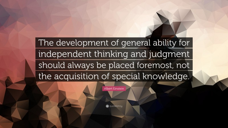 """Albert Einstein Quote: """"The development of general ability for independent thinking and judgment should always be placed foremost, not the acquisition of special knowledge."""""""
