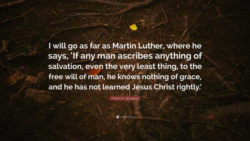 """Charles H. Spurgeon Quote: """"I will go as far as Martin Luther, where he says, 'If any man ascribes anything of salvation, even the very least thing, to the free will of man, he knows nothing of grace, and he has not learned Jesus Christ rightly.'"""""""