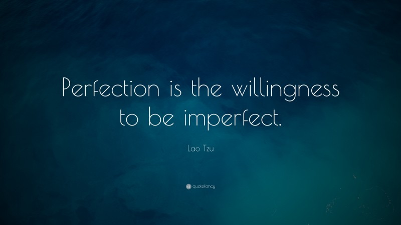 """Lao Tzu Quote: """"Perfection is the willingness to be imperfect."""""""