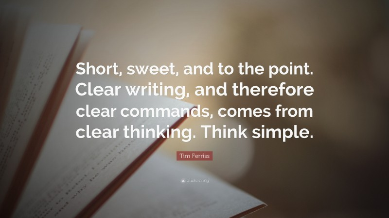 """Tim Ferriss Quote: """"Short, sweet, and to the point. Clear writing, and therefore clear commands, comes from clear thinking. Think simple."""""""