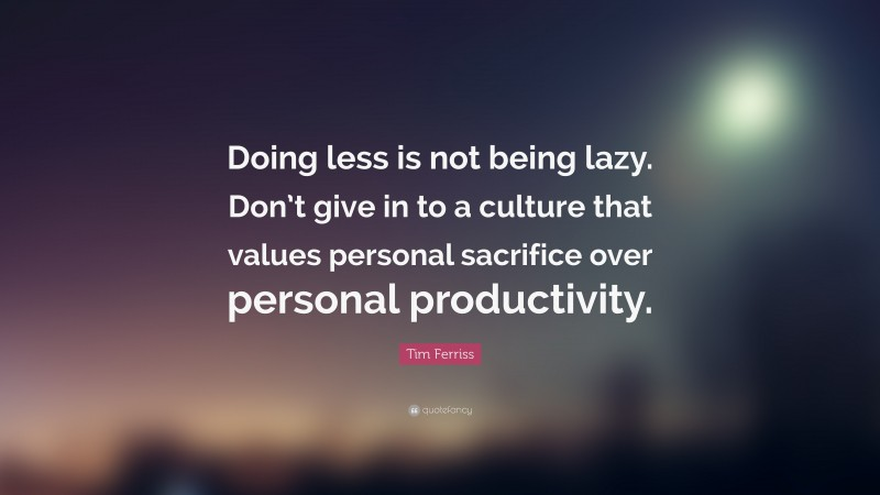 """Tim Ferriss Quote: """"Doing less is not being lazy. Don't give in to a culture that values personal sacrifice over personal productivity."""""""