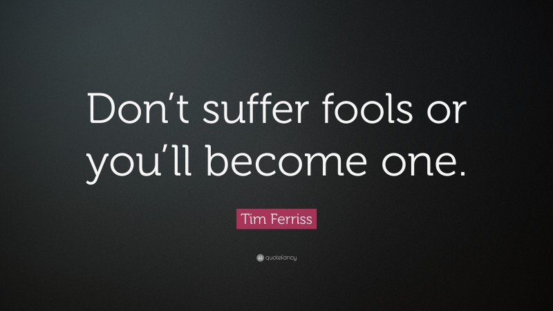"""Tim Ferriss Quote: """"Don't suffer fools or you'll become one."""""""