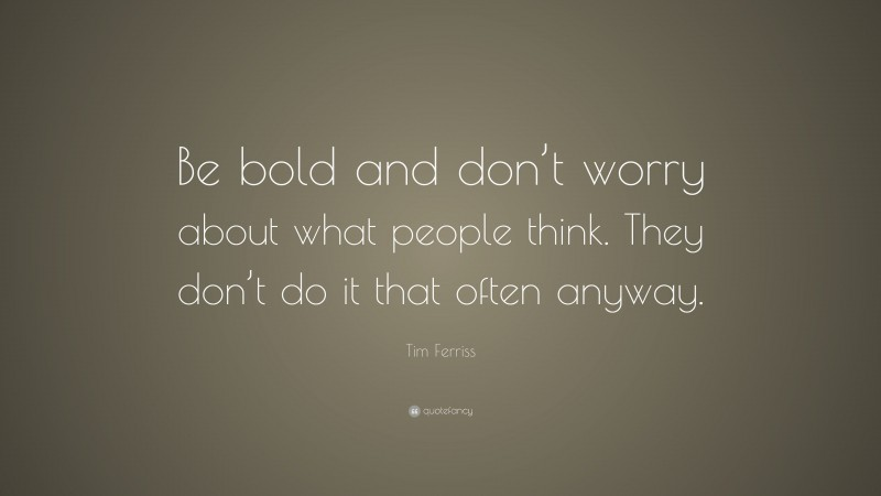 """Tim Ferriss Quote: """"Be bold and don't worry about what people think. They don't do it that often anyway."""""""