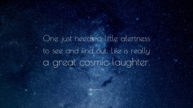 """Osho Quote: """"One just needs a little alertness to see and find out: Life is really a great cosmic laughter."""""""