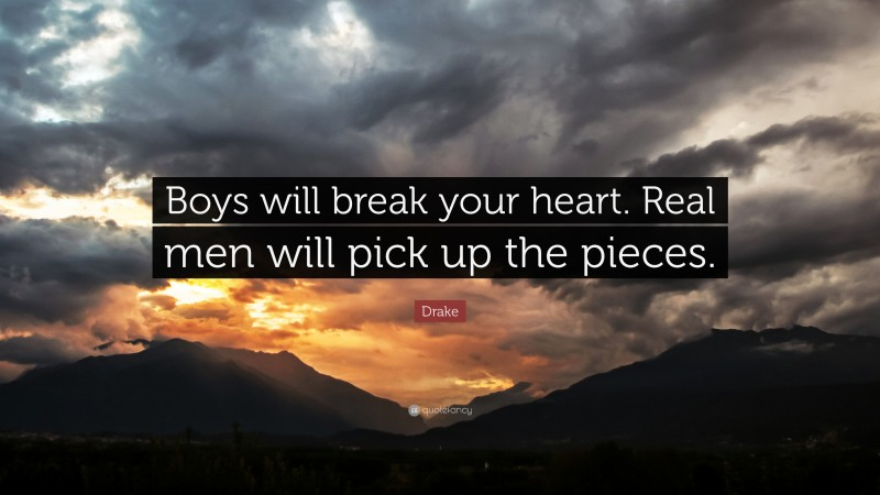 """Drake Quote: """"Boys will break your heart. Real men will pick up the pieces."""""""