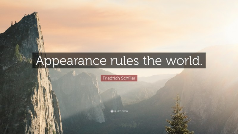 """Friedrich Schiller Quote: """"Appearance rules the world."""""""