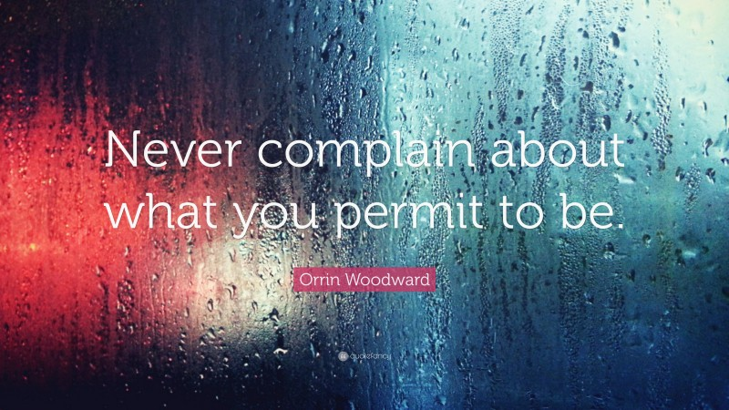 """Orrin Woodward Quote: """"Never complain about what you permit to be."""""""
