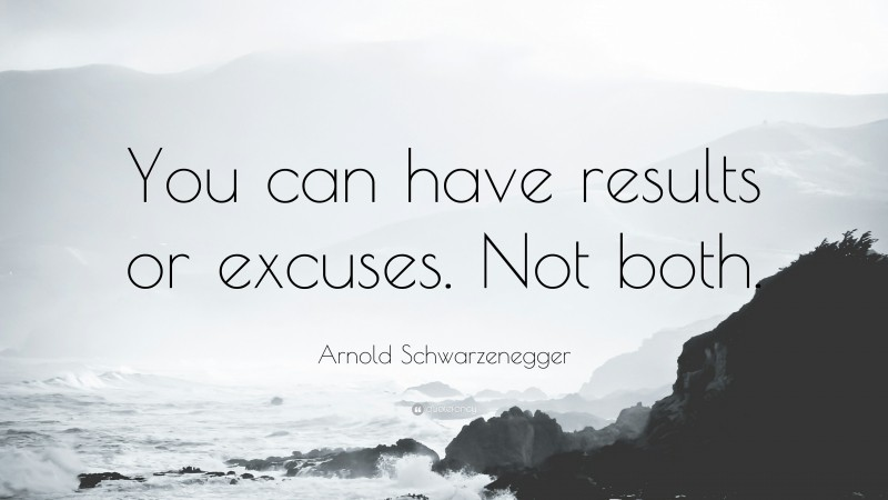 """Arnold Schwarzenegger Quote: """"You can have results or excuses. Not both."""""""