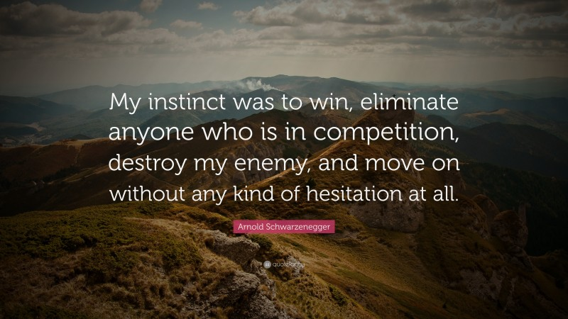 """Arnold Schwarzenegger Quote: """"My instinct was to win, eliminate anyone who is in competition, destroy my enemy, and move on without any kind of hesitation at all."""""""