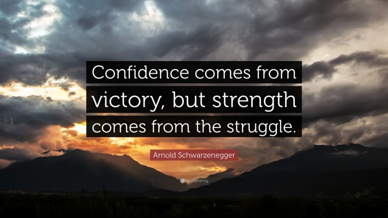 """Arnold Schwarzenegger Quote: """"Confidence comes from victory, but strength comes from the struggle."""""""